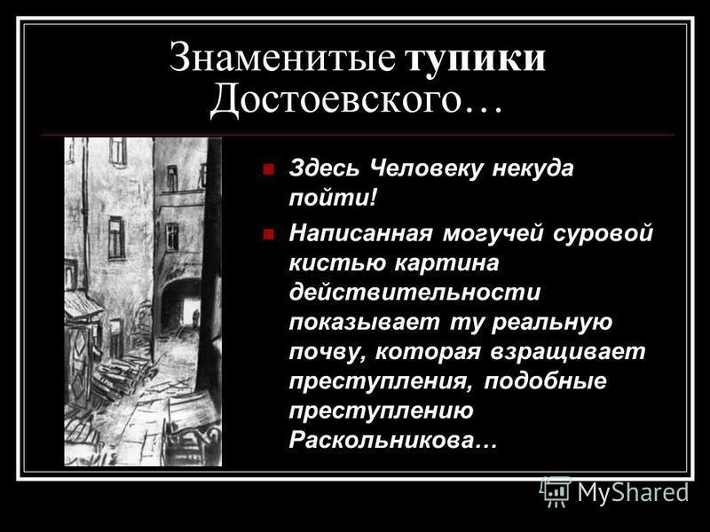 Знаменитые тупики Достоевского… Здесь Человеку некуда пойти! Написанная могучей суровой кистью картина действительности показывает ту реальную почву, которая взращивает преступления, подобные преступлению Раскольникова…
