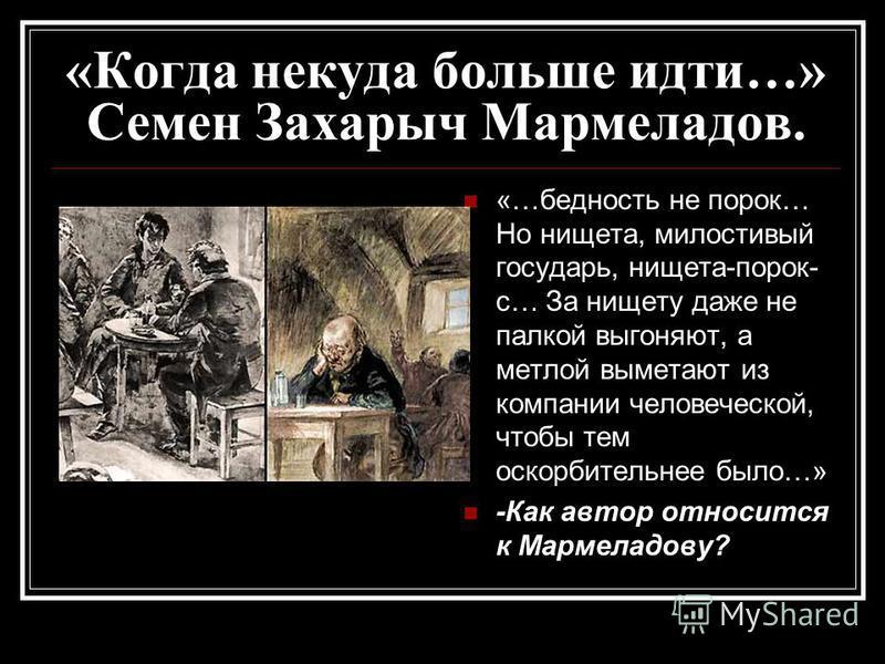 «Когда некуда больше идти…» Семен Захарыч Мармеладов. «…бедность не порок… Но нищета, милостивый государь, нищета-порок- с… За нищету даже не палкой выгоняют, а метлой выметают из компании человеческой, чтобы тем оскорбительнее было…» -Как автор отно
