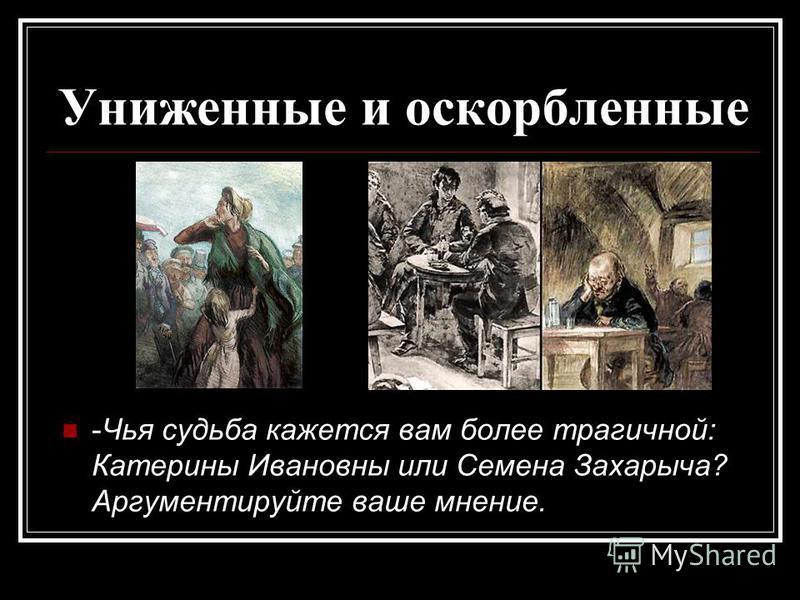 Униженные и оскорбленные -Чья судьба кажется вам более трагичной: Катерины Ивановны или Семена Захарыча? Аргументируйте ваше мнение.