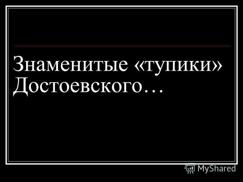 Знаменитые «тупики» Достоевского…
