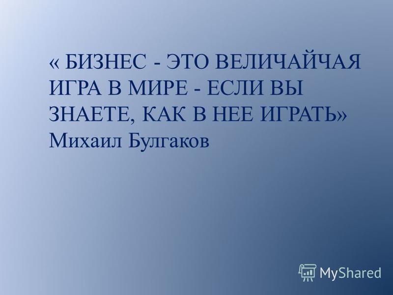 « БИЗНЕС - ЭТО ВЕЛИЧАЙЧАЯ ИГРА В МИРЕ - ЕСЛИ ВЫ ЗНАЕТЕ, КАК В НЕЕ ИГРАТЬ» Михаил Булгаков