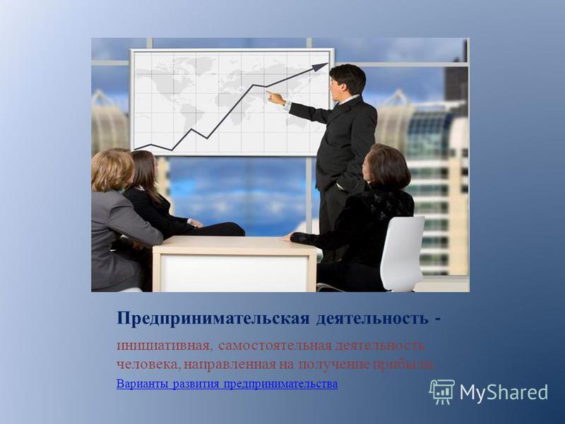 Предпринимательская деятельность - инициативная, самостоятельная деятельность человека, направленная на получение прибыли. Варианты развития предпринимательства