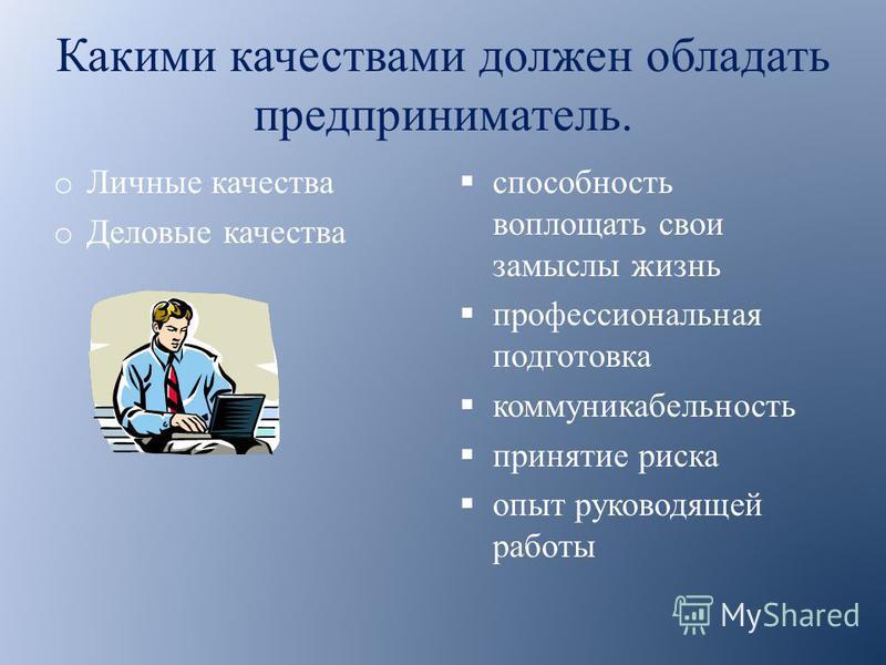 Какими качествами должен обладать предприниматель. o Личные качества o Деловые качества способность воплощать свои замыслы жизнь профессиональная подготовка коммуникабельность принятие риска опыт руководящей работы