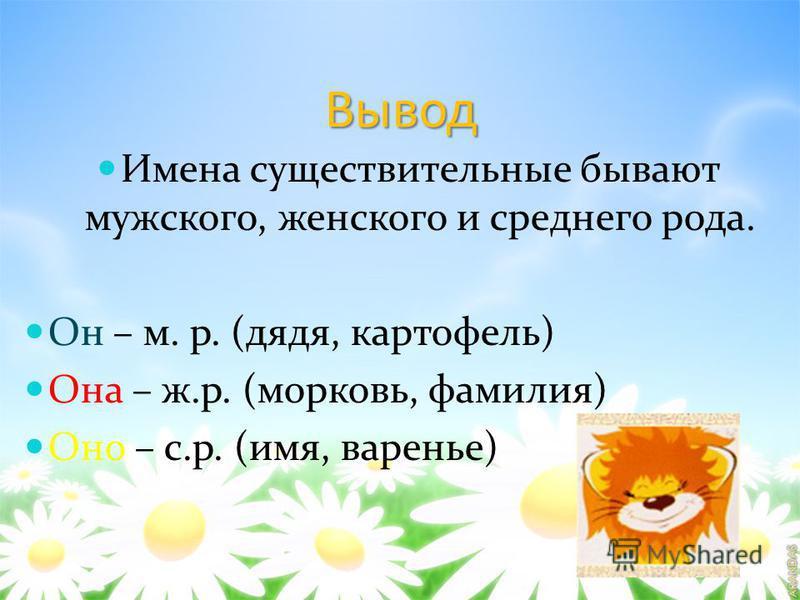 Вывод Имена существительные бывают мужского, женского и среднего рода. Он – м. р. (дядя, картофель) Она – ж.р. (морковь, фамилия) Оно – с.р. (имя, варенье)