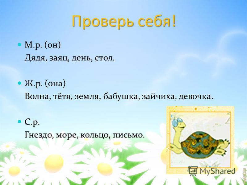 Проверь себя! М.р. (он) Дядя, заяц, день, стол. Ж.р. (она) Волна, тётя, земля, бабушка, зайчиха, девочка. С.р. Гнездо, море, кольцо, письмо.