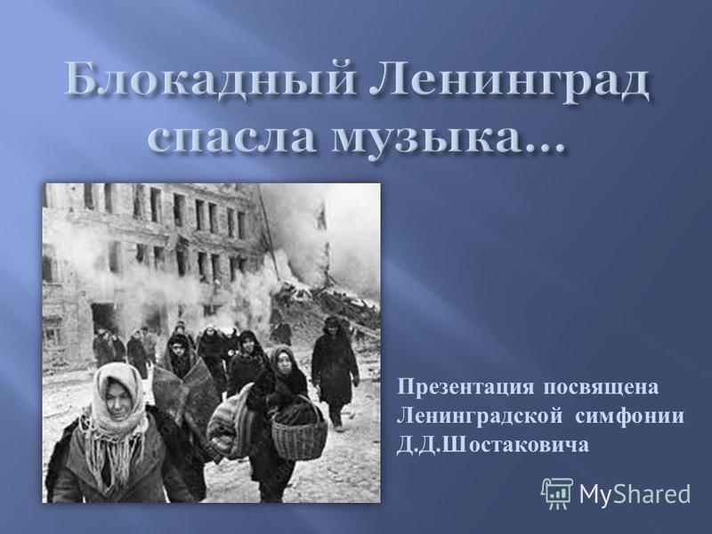 Презентация посвящена Ленинградской симфонии Д. Д. Шостаковича