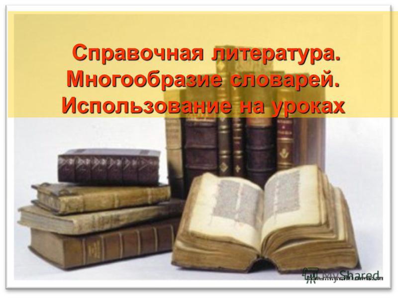 Справочная литература. Многообразие словарей. Использование на уроках