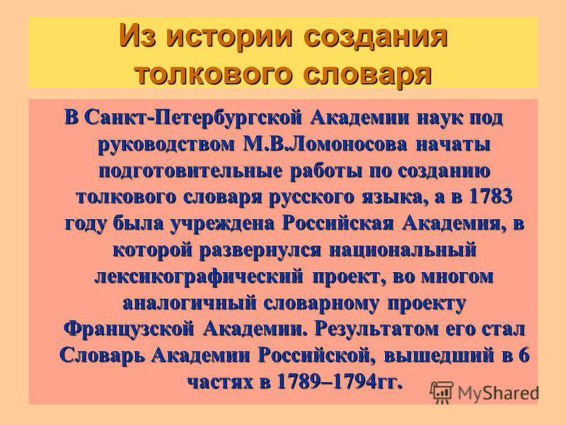 Из истории создания толкового словаря В Санкт-Петербургской Академии наук под руководством М.В.Ломоносова начаты подготовительные работы по созданию толкового словаря русского языка, а в 1783 году была учреждена Российская Академия, в которой разверн