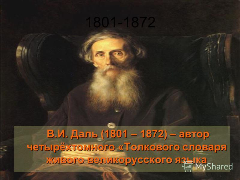 1801-1872 В.И. Даль (1801 – 1872) – автор четырёхтомного «Толкового словаря живого великорусского языка