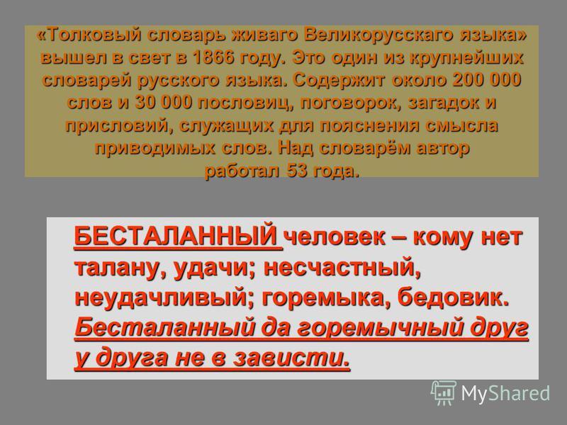 «Толковый словарь живаго Великорусскаго языка» вышел в свет в 1866 году. Это один из крупнейших словарей русского языка. Содержит около 200 000 слов и 30 000 пословиц, поговорок, загадок и присловий, служащих для пояснения смысла приводимых слов. Над