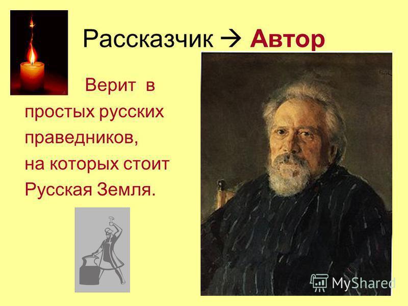 Рассказчик Автор Верит в простых русских праведников, на которых стоит Русская Земля.