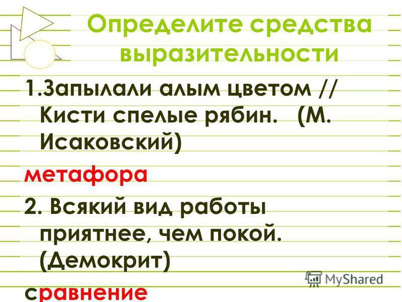 Определите средства выразительности 1. Запылали алым цветом // Кисти спелые рябин. (М. Исаковский) метафора 2. Всякий вид работы приятнее, чем покой. (Демокрит) сравнение
