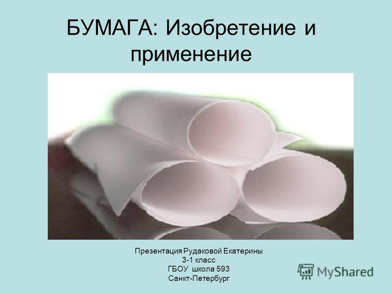 БУМАГА: Изобретение и применение Презентация Рудаковой Екатерины 3-1 класс ГБОУ школа 593 Санкт-Петербург
