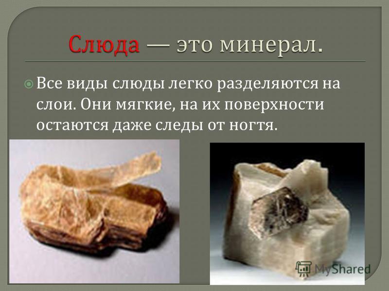 Все виды слюды легко разделяются на слои. Они мягкие, на их поверхности остаются даже следы от ногтя.