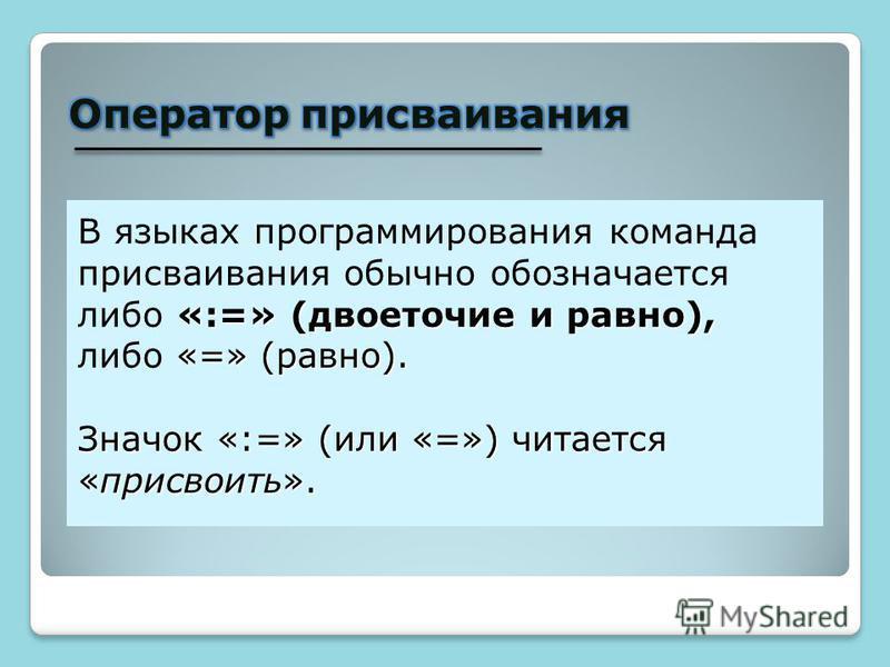 «:=» (двоеточие и равно), «=» (равно). В языках программирования команда присваивания обычно обозначается либо «:=» (двоеточие и равно), либо «=» (равно). Значок «:=» (или «=») читается «присвоить».