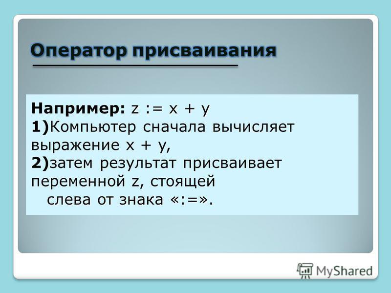 z := x + y Например: z := x + y 1)Компьютер сначала вычисляет выражение x + y, 2)затем результат присваивает переменной z, стоящей слева от знака «:=». слева от знака «:=».