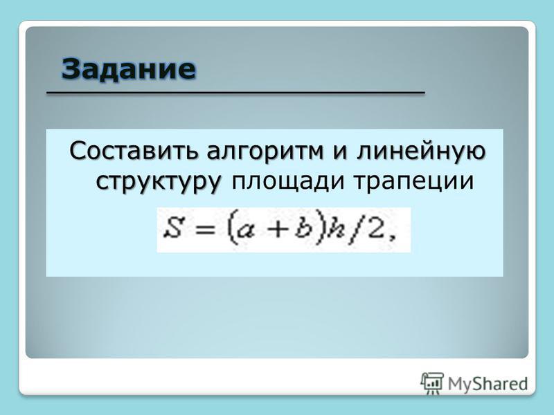 Составить алгоритм и линейную структуру Составить алгоритм и линейную структуру площади трапеции