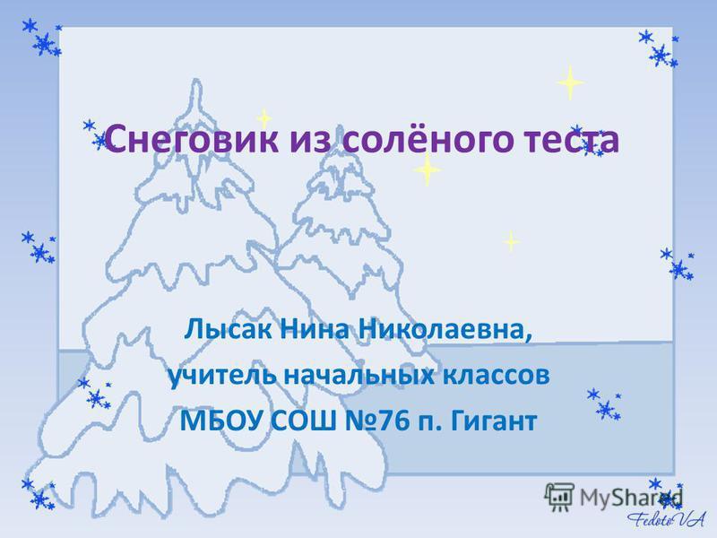Снеговик из солёного теста Лысак Нина Николаевна, учитель начальных классов МБОУ СОШ 76 п. Гигант