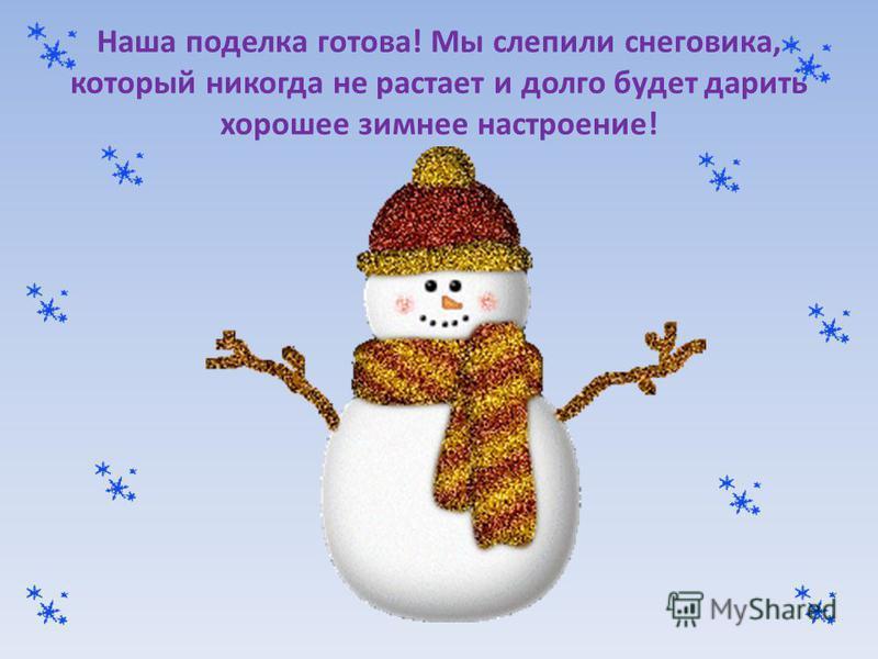 Наша поделка готова! Мы слепили снеговика, который никогда не растает и долго будет дарить хорошее зимнее настроение!