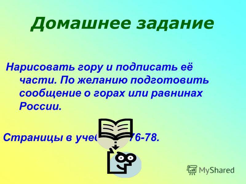 Домашнее задание Нарисовать гору и подписать её части. По желанию подготовить сообщение о горах или равнинах России. Страницы в учебнике 76-78.