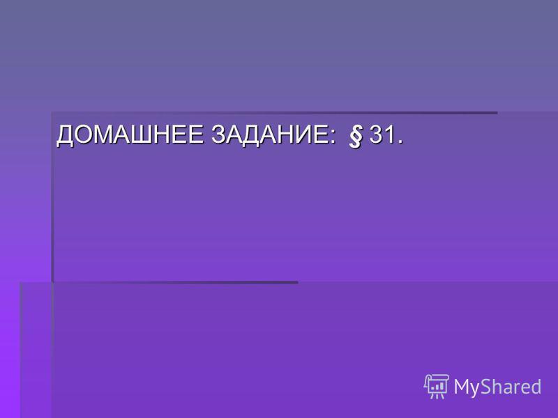 ДОМАШНЕЕ ЗАДАНИЕ: § 31.