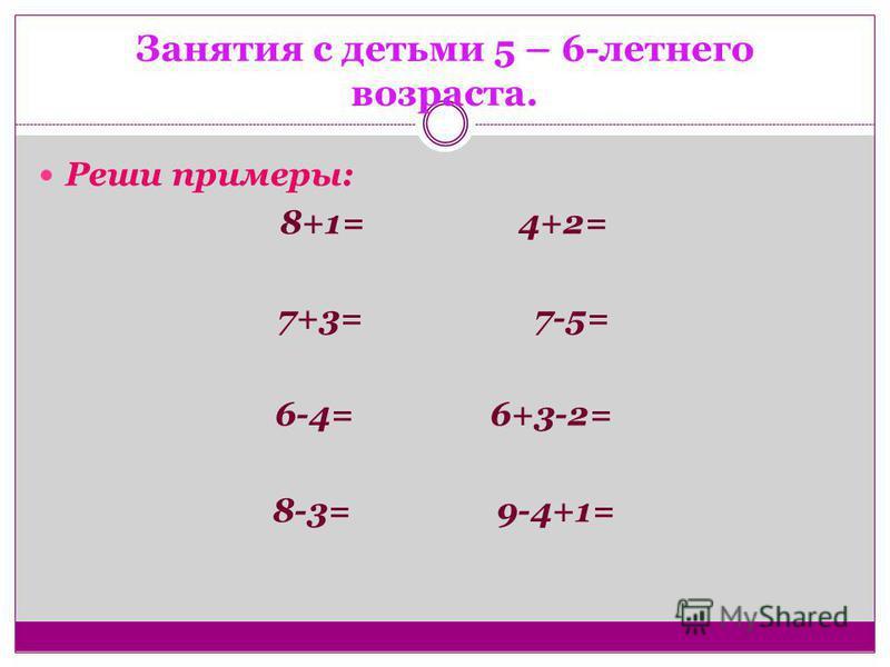 Занятия с детьми 5 – 6-летнего возраста. Реши примеры: 8+1= 4+2= 7+3= 7-5= 6-4= 6+3-2= 8-3= 9-4+1=