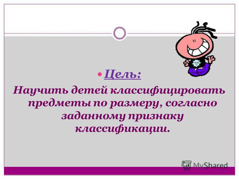 Цель: Научить детей классифицировать предметы по размеру, согласно заданному признаку классификации.