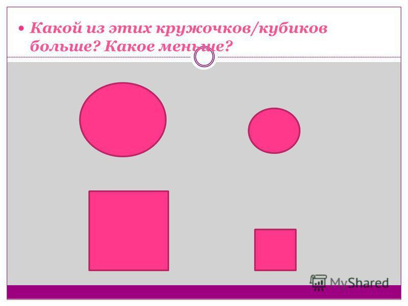 Какой из этих кружочков/кубиков больше? Какое меньше?
