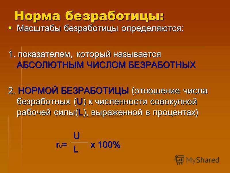 Норма безработицы: Масштабы безработицы определяются: Масштабы безработицы определяются: 1. показателем, который называется АБСОЛЮТНЫМ ЧИСЛОМ БЕЗРАБОТНЫХ 2. НОРМОЙ БЕЗРАБОТИЦЫ (отношение числа безработных (U) к численности совокупной рабочей силы(L),