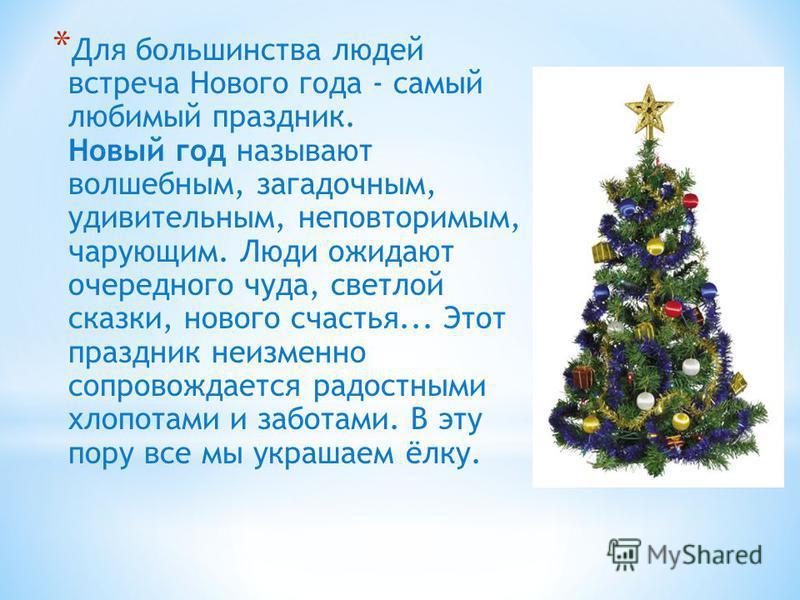 * Для большинства людей встреча Нового года - самый любимый праздник. Новый год называют волшебным, загадочным, удивительным, неповторимым, чарующим. Люди ожидают очередного чуда, светлой сказки, нового счастья... Этот праздник неизменно сопровождает