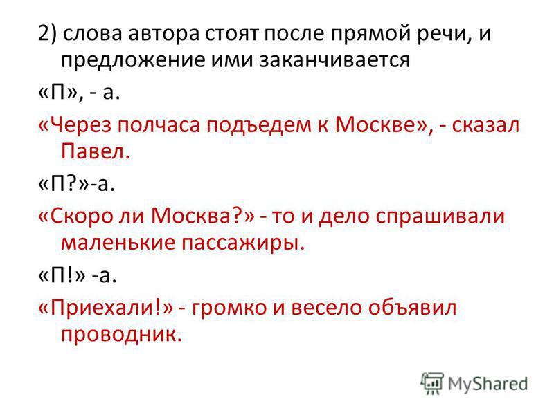 2) слова автора стоят после прямой речи, и предложение ими заканчивается «П», - а. «Через полчаса подъедем к Москве», - сказал Павел. «П?»-а. «Скоро ли Москва?» - то и дело спрашивайюли маленькие пассажиры. «П!» -а. «Приехали!» - громко и весело объя