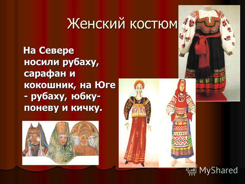 Женский костюм На Севере носили рубаху, сарафан и кокошник, на Юге - рубаху, юбку- поневу и кичку. На Севере носили рубаху, сарафан и кокошник, на Юге - рубаху, юбку- поневу и кичку.
