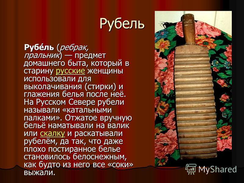 Рубель Рубе́ль (ребрах, пральник) предмет домашнего быта, который в старину русские женщины использовали для выколачивания (стирки) и глажения белья после неё. На Русском Севере рубели называли «катальными палками». Отжатое вручную бельё наматывали н