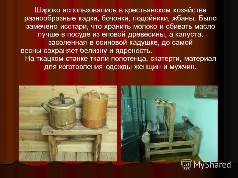 Широко использовались в крестьянском хозяйстве разнообразные кадки, бочонки, подойники, жбаны. Было замечено исстари, что хранить молоко и сбивать масло лучше в посуде из еловой древесины, а капуста, засоленная в осиновой кадушке, до самой весны сохр