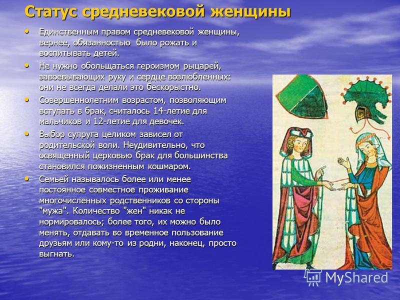 Статус средневековой женщины Единственным правом средневековой женщины, вернее, обязанностью было рожать и воспитывать детей. Единственным правом средневековой женщины, вернее, обязанностью было рожать и воспитывать детей. Не нужно обольщаться героиз