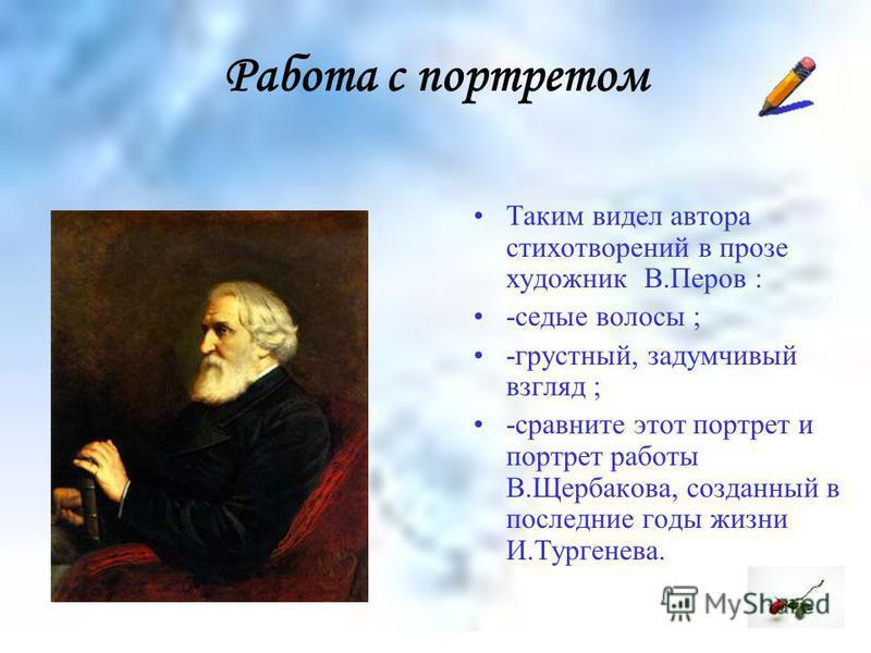 Работа с портретом Таким видел автора стихотворений в прозе художник В.Перов : -седые волосы ; -грустный, задумчивый взгляд ; -сравните этот портрет и портрет работы В.Щербакова, созданный в последние годы жизни И.Тургенева.