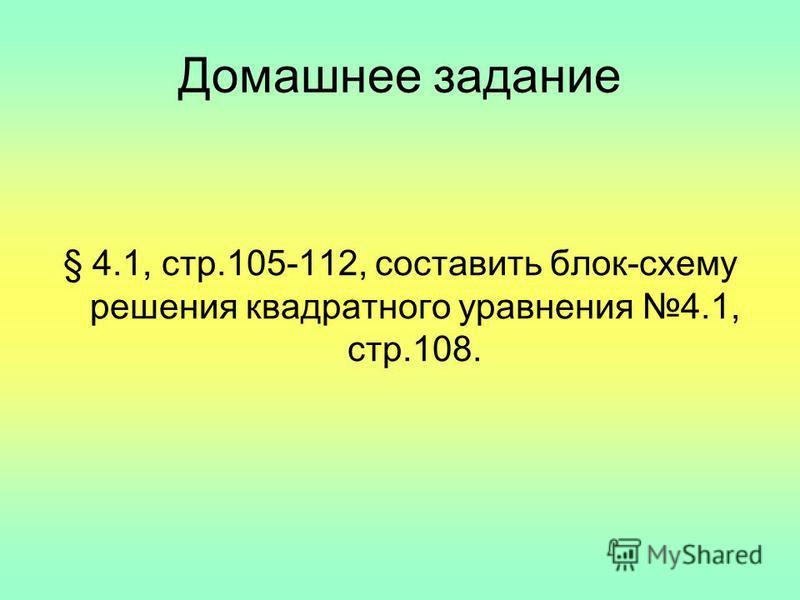 Домашнее задание § 4.1, стр.105-112, составить блок-схему решения квадратного уравнения 4.1, стр.108.