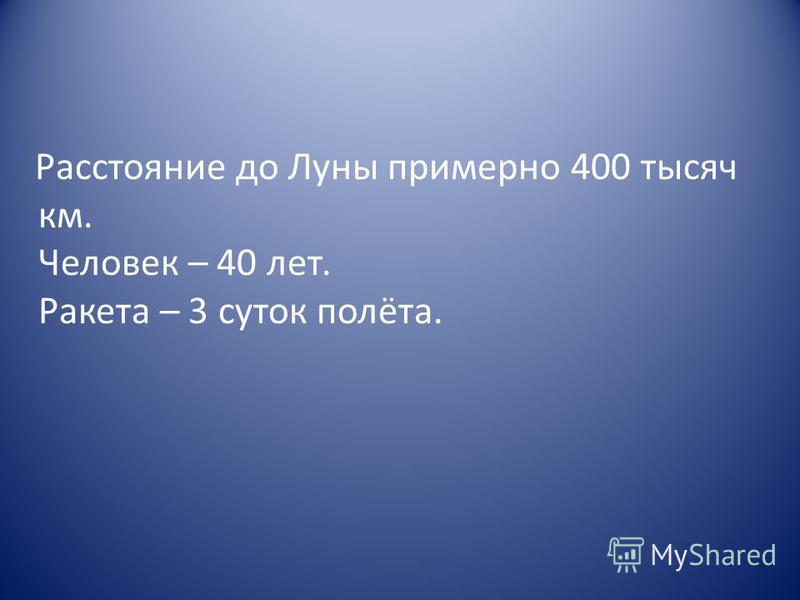 Расстояние до Луны примерно 400 тысяч км. Человек – 40 лет. Ракета – 3 суток полёта.