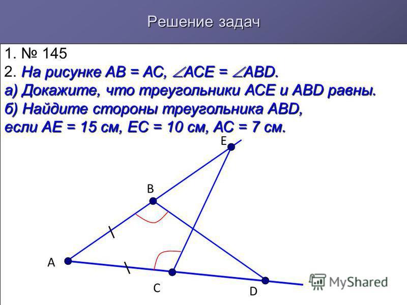 Решение задач 1. 145 2. На рисунке АВ = АС, АСЕ = АВD. а) Докажите, что треугольники АСЕ и АВD равны. б) Найдите стороны треугольника АВD, если АЕ = 15 см, ЕС = 10 см, АС = 7 см. А В Е С D
