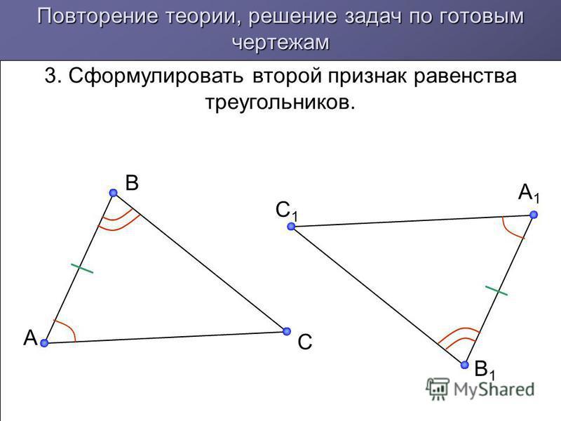 Повторение теории, решение задач по готовым чертежам 3. Сформулировать второй признак равенства треугольников. A B C C1C1 B1B1 A1A1
