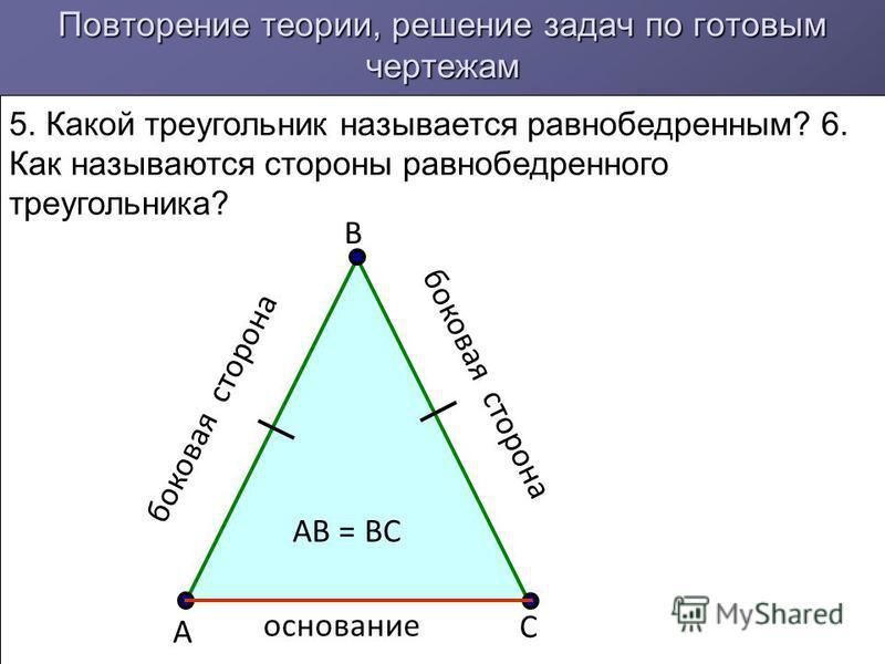 Повторение теории, решение задач по готовым чертежам 5. Какой треугольник называется равнобедренным? 6. Как называются стороны равнобедренного треугольника? А В С основание боковая сторона АВ = ВС боковая сторона