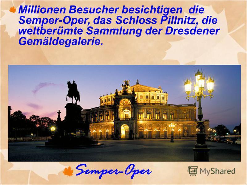 Millionen Besucher besichtigen die Semper-Oper, das Schloss Pillnitz, die weltberümte Sammlung der Dresdener Gemäldegalerie. Semper-Oper