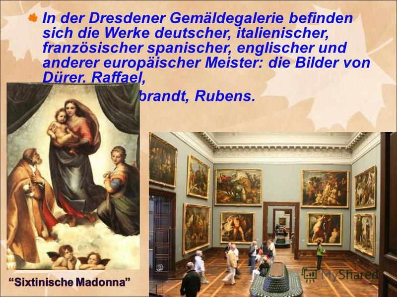 In der Dresdener Gemäldegalerie befinden sich die Werke deutscher, italienischer, französischer spanischer, englischer und anderer europäischer Meister: die Bilder von Dürer, Raffael, Rembrandt, Rubens.