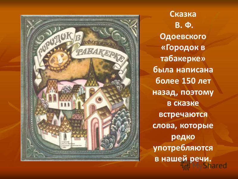 Сказка В. Ф. Одоевского «Городок в табакерке» была написана более 150 лет назад, поэтому в сказке встречаются слова, которые редко употребляются в нашей речи.