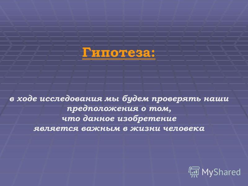 Гипотеза: в ходе исследования мы будем проверять наши предположения о том, что данное изобретение является важным в жизни человека