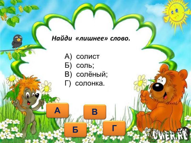 Найди «лишнее» слово. А А Б Б Г Г А) солист Б) соль; В) солёный; Г) солонка. В В