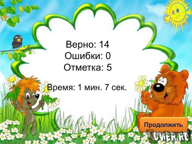 Верно: 14 Ошибки: 0 Отметка: 5 Время: 1 мин. 7 сек. Продолжить