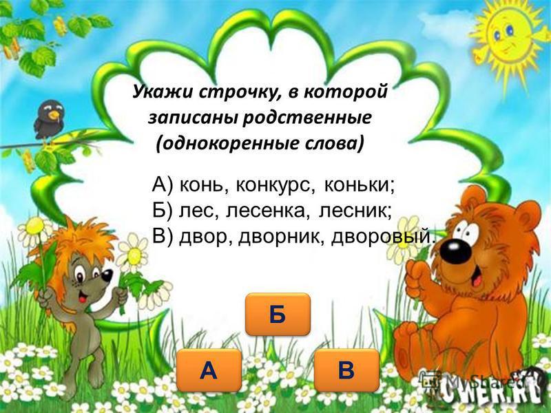 Укажи строчку, в которой записаны родственные (однокоренные слова) В В А А Б Б А) конь, конкурс, коньки; Б) лес, лесенка, лесник; В) двор, дворник, дворовый.