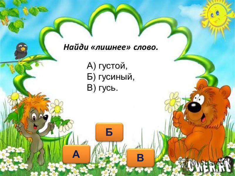 Найди «лишнее» слово. А А Б Б В В А) густой, Б) гусиный, В) гусь.