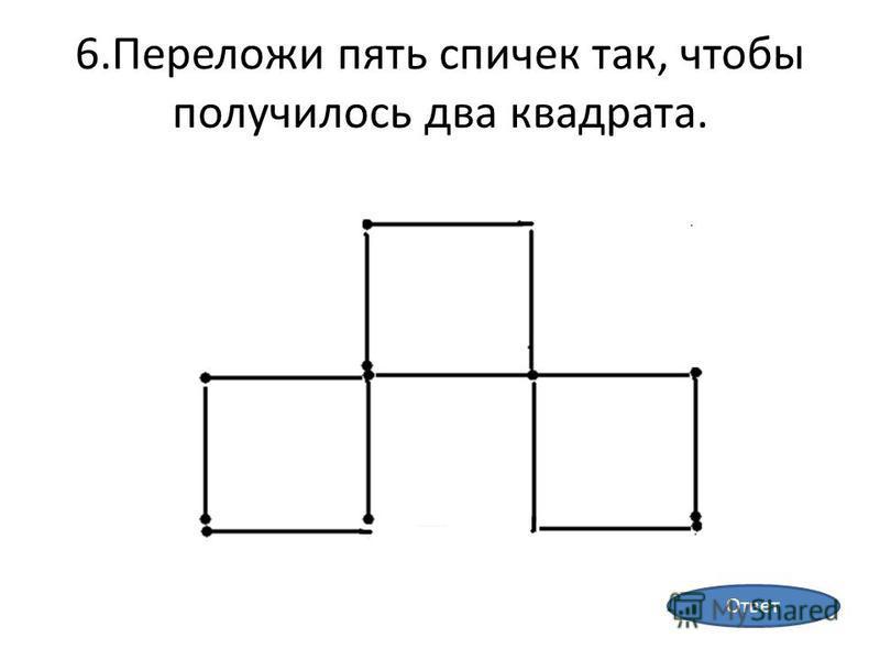 6. Переложи пять спичек так, чтобы получилось два квадрата. Ответ